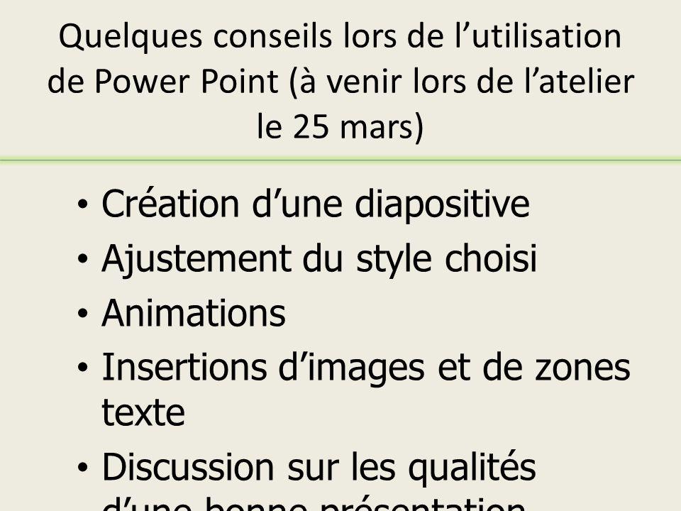 Quelques conseils lors de lutilisation de Power Point (à venir lors de latelier le 25 mars) Création dune diapositive Ajustement du style choisi Animations Insertions dimages et de zones texte Discussion sur les qualités dune bonne présentation Power Point