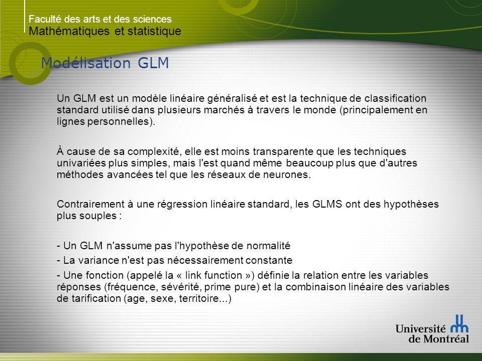 Faculté des arts et des sciences Mathématiques et statistique Modélisation GLM Un GLM est un modèle linéaire généralisé et est la technique de classification standard utilisé dans plusieurs marchés à travers le monde (principalement en lignes personnelles).