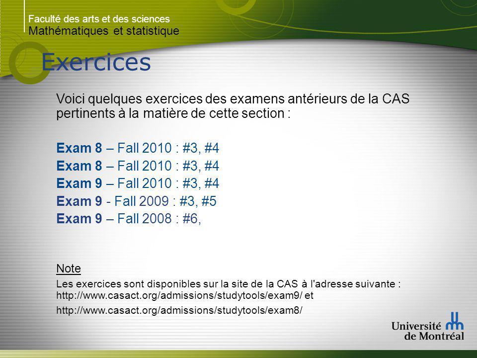 Faculté des arts et des sciences Mathématiques et statistique Exercices Voici quelques exercices des examens antérieurs de la CAS pertinents à la matière de cette section : Exam 8 – Fall 2010 : #3, #4 Exam 9 – Fall 2010 : #3, #4 Exam 9 - Fall 2009 : #3, #5 Exam 9 – Fall 2008 : #6, Note Les exercices sont disponibles sur la site de la CAS à l adresse suivante : http://www.casact.org/admissions/studytools/exam9/ et http://www.casact.org/admissions/studytools/exam8/