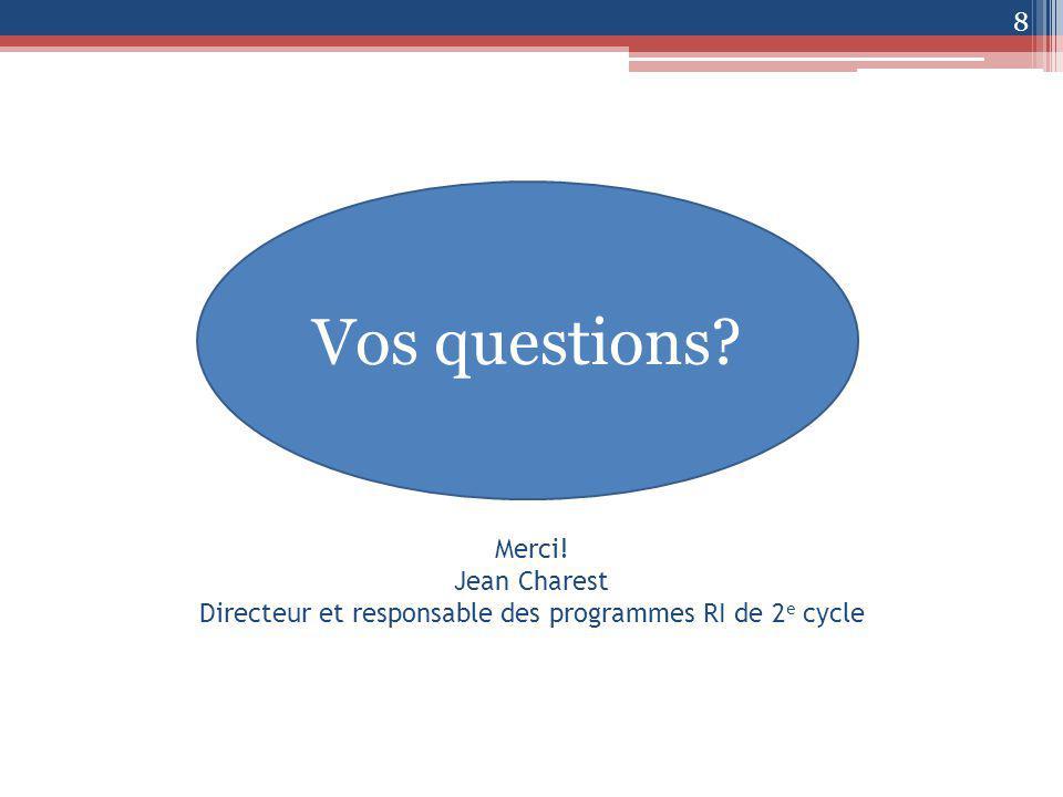 Merci! Jean Charest Directeur et responsable des programmes RI de 2 e cycle 8 Vos questions