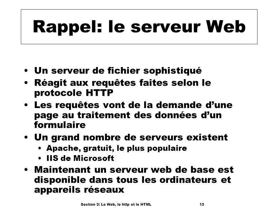 Section 3: Le Web, le http et le HTML13 Rappel: le serveur Web Un serveur de fichier sophistiqué Réagit aux requêtes faites selon le protocole HTTP Les requêtes vont de la demande dune page au traitement des données dun formulaire Un grand nombre de serveurs existent Apache, gratuit, le plus populaire IIS de Microsoft Maintenant un serveur web de base est disponible dans tous les ordinateurs et appareils réseaux
