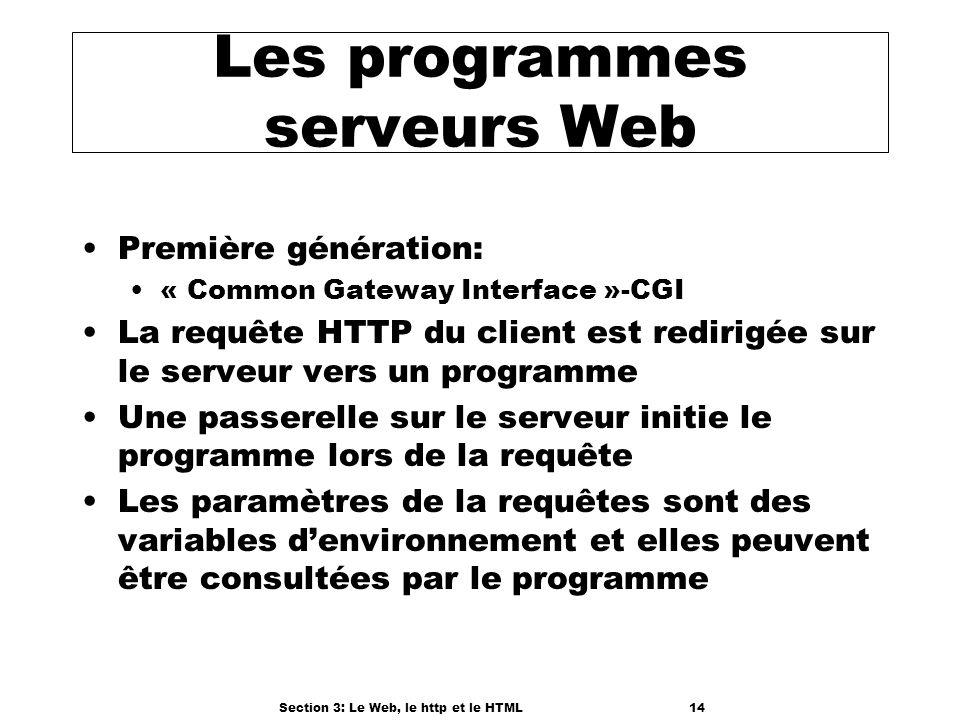 Section 3: Le Web, le http et le HTML14 Les programmes serveurs Web Première génération: « Common Gateway Interface »-CGI La requête HTTP du client est redirigée sur le serveur vers un programme Une passerelle sur le serveur initie le programme lors de la requête Les paramètres de la requêtes sont des variables denvironnement et elles peuvent être consultées par le programme