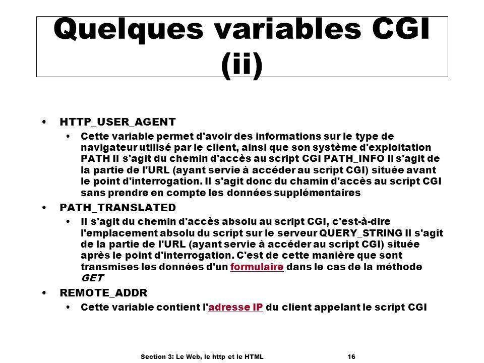 Section 3: Le Web, le http et le HTML16 Quelques variables CGI (ii) HTTP_USER_AGENT Cette variable permet d avoir des informations sur le type de navigateur utilisé par le client, ainsi que son système d exploitation PATH Il s agit du chemin d accès au script CGI PATH_INFO Il s agit de la partie de l URL (ayant servie à accéder au script CGI) située avant le point d interrogation.