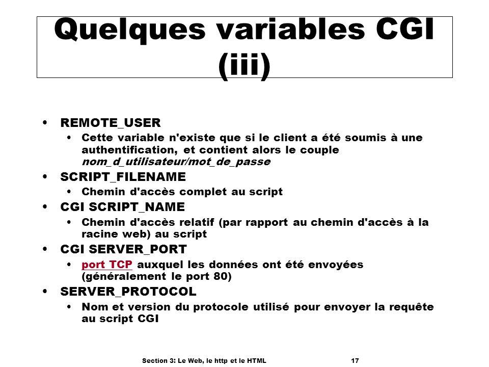 Section 3: Le Web, le http et le HTML17 Quelques variables CGI (iii) REMOTE_USER Cette variable n existe que si le client a été soumis à une authentification, et contient alors le couple nom_d_utilisateur/mot_de_passe SCRIPT_FILENAME Chemin d accès complet au script CGI SCRIPT_NAME Chemin d accès relatif (par rapport au chemin d accès à la racine web) au script CGI SERVER_PORT port TCP auxquel les données ont été envoyées (généralement le port 80)port TCP SERVER_PROTOCOL Nom et version du protocole utilisé pour envoyer la requête au script CGI