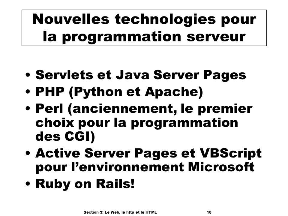 Section 3: Le Web, le http et le HTML18 Nouvelles technologies pour la programmation serveur Servlets et Java Server Pages PHP (Python et Apache) Perl (anciennement, le premier choix pour la programmation des CGI) Active Server Pages et VBScript pour lenvironnement Microsoft Ruby on Rails!