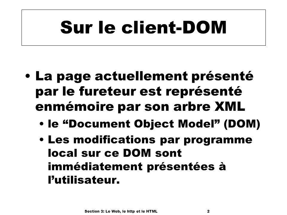 Section 3: Le Web, le http et le HTML2 Sur le client-DOM La page actuellement présenté par le fureteur est représenté enmémoire par son arbre XML le Document Object Model (DOM) Les modifications par programme local sur ce DOM sont immédiatement présentées à lutilisateur.