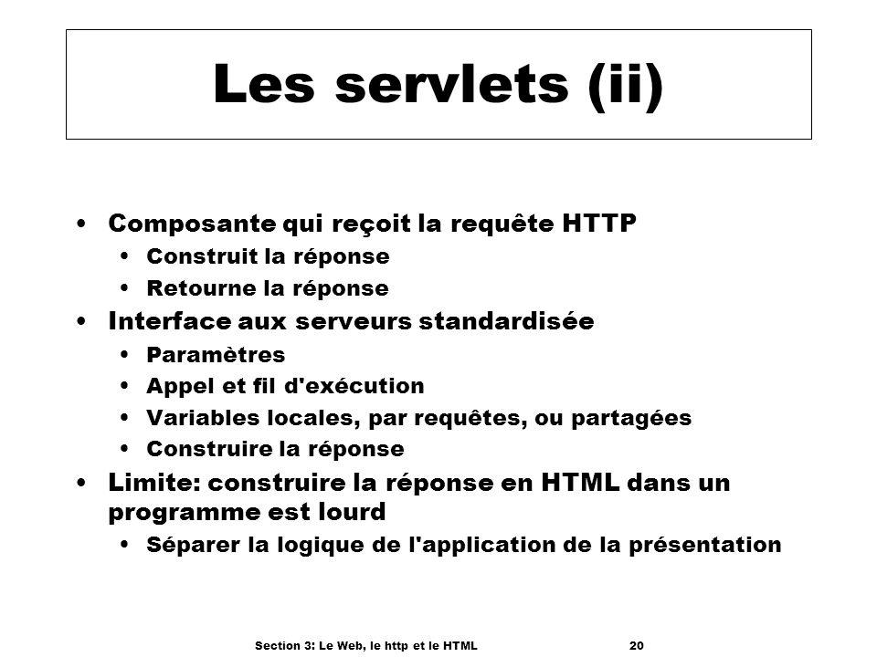 Section 3: Le Web, le http et le HTML20 Les servlets (ii) Composante qui reçoit la requête HTTP Construit la réponse Retourne la réponse Interface aux serveurs standardisée Paramètres Appel et fil d exécution Variables locales, par requêtes, ou partagées Construire la réponse Limite: construire la réponse en HTML dans un programme est lourd Séparer la logique de l application de la présentation
