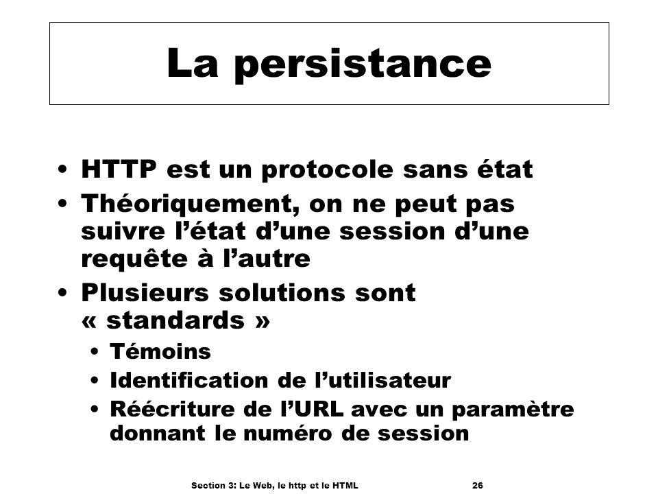 Section 3: Le Web, le http et le HTML26 La persistance HTTP est un protocole sans état Théoriquement, on ne peut pas suivre létat dune session dune requête à lautre Plusieurs solutions sont « standards » Témoins Identification de lutilisateur Réécriture de lURL avec un paramètre donnant le numéro de session