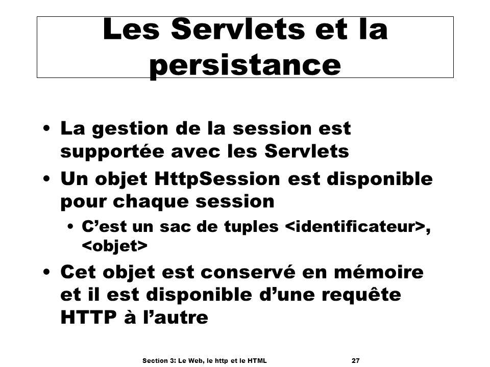Section 3: Le Web, le http et le HTML27 Les Servlets et la persistance La gestion de la session est supportée avec les Servlets Un objet HttpSession est disponible pour chaque session Cest un sac de tuples, Cet objet est conservé en mémoire et il est disponible dune requête HTTP à lautre