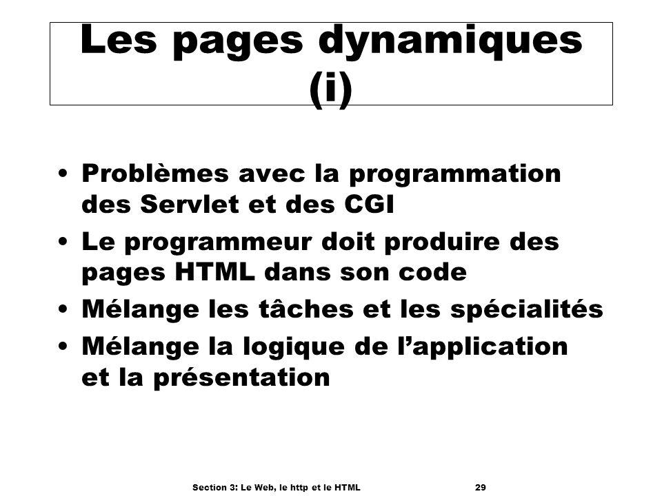 Section 3: Le Web, le http et le HTML29 Les pages dynamiques (i) Problèmes avec la programmation des Servlet et des CGI Le programmeur doit produire des pages HTML dans son code Mélange les tâches et les spécialités Mélange la logique de lapplication et la présentation