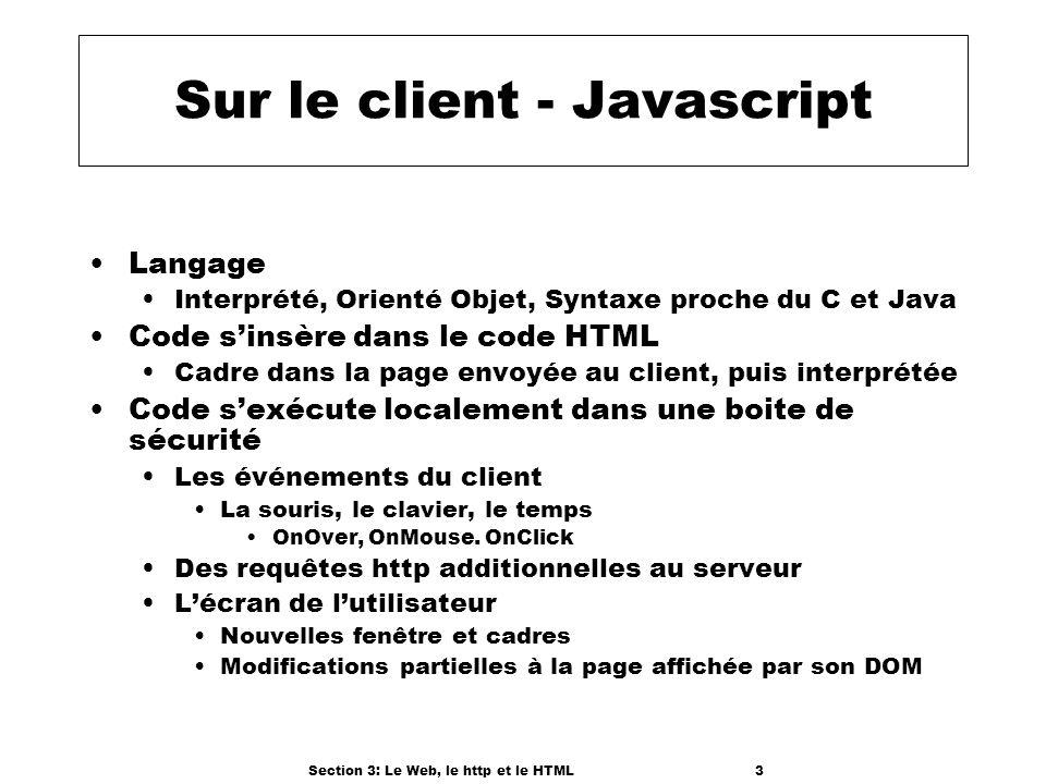 Section 3: Le Web, le http et le HTML3 Sur le client - Javascript Langage Interprété, Orienté Objet, Syntaxe proche du C et Java Code sinsère dans le code HTML Cadre dans la page envoyée au client, puis interprétée Code sexécute localement dans une boite de sécurité Les événements du client La souris, le clavier, le temps OnOver, OnMouse.