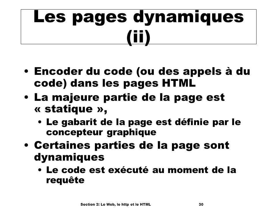Section 3: Le Web, le http et le HTML30 Les pages dynamiques (ii) Encoder du code (ou des appels à du code) dans les pages HTML La majeure partie de la page est « statique », Le gabarit de la page est définie par le concepteur graphique Certaines parties de la page sont dynamiques Le code est exécuté au moment de la requête