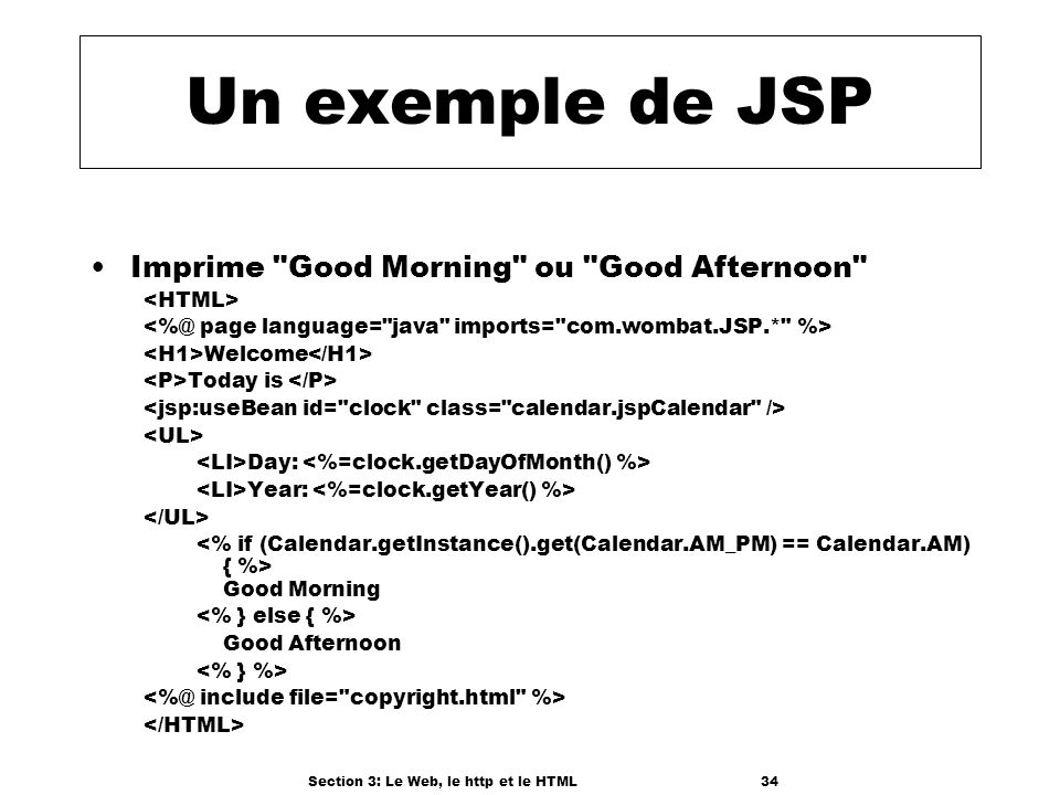 Section 3: Le Web, le http et le HTML34 Un exemple de JSP Imprime Good Morning ou Good Afternoon Welcome Today is Day: Year: Good Morning Good Afternoon