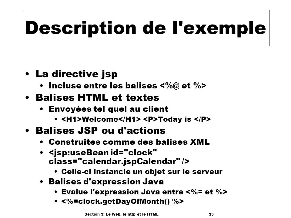 Section 3: Le Web, le http et le HTML35 Description de l exemple La directive jsp Incluse entre les balises Balises HTML et textes Envoyées tel quel au client Welcome Today is Balises JSP ou d actions Construites comme des balises XML Celle-ci instancie un objet sur le serveur Balises d expression Java Evalue l expression Java entre