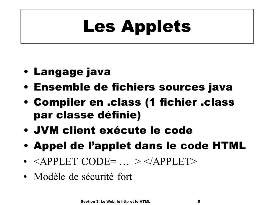 Section 3: Le Web, le http et le HTML5 Les Applets Langage java Ensemble de fichiers sources java Compiler en.class (1 fichier.class par classe définie) JVM client exécute le code Appel de lapplet dans le code HTML Modèle de sécurité fort