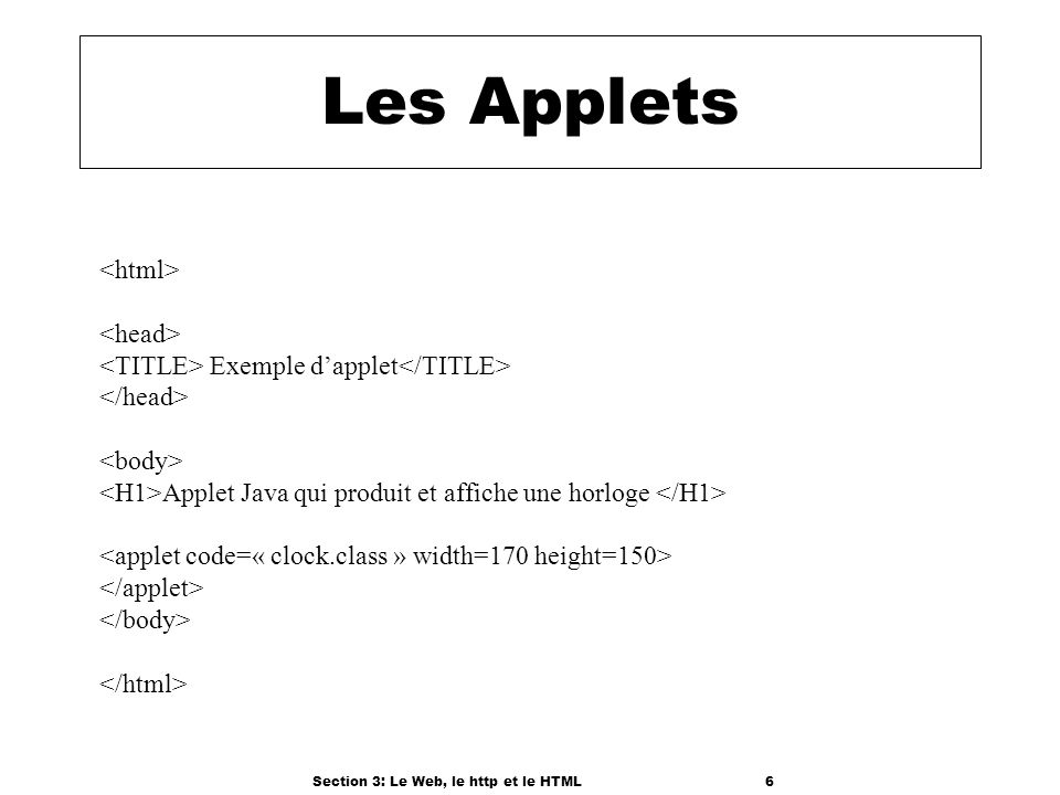 Section 3: Le Web, le http et le HTML6 Les Applets Exemple dapplet Applet Java qui produit et affiche une horloge