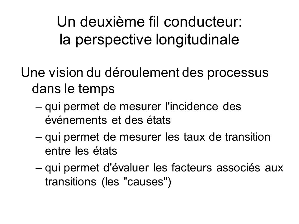 Un deuxième fil conducteur: la perspective longitudinale Une vision du déroulement des processus dans le temps –qui permet de mesurer l incidence des événements et des états –qui permet de mesurer les taux de transition entre les états –qui permet d évaluer les facteurs associés aux transitions (les causes )