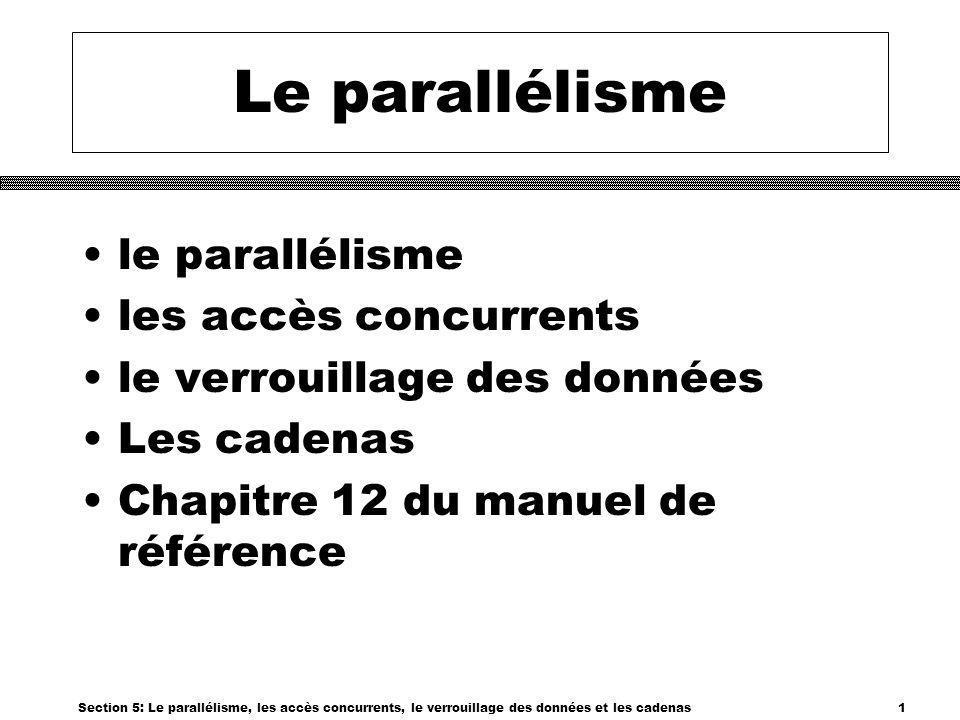 Section 5: Le parallélisme, les accès concurrents, le verrouillage des données et les cadenas12 Cadenas/lecture/écriture Type de Cadenas Cadenas en lecture demandé Cadenas en écriture demandé aucunPermis LecturePermisAttendre ÉcritureAttendre