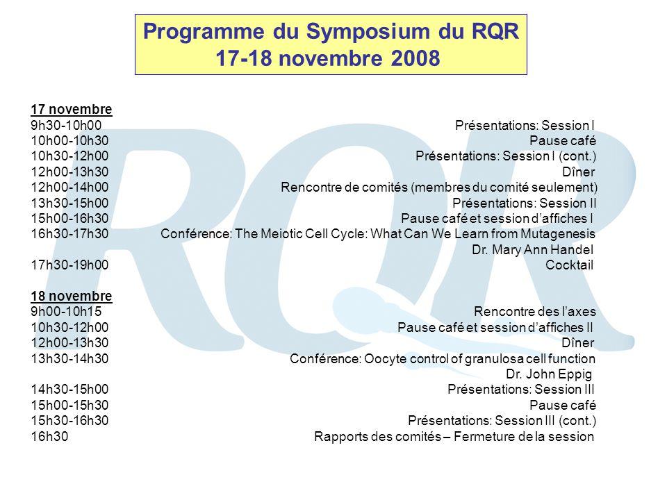 Programme du Symposium du RQR 17-18 novembre 2008 17 novembre 9h30-10h00 Présentations: Session I 10h00-10h30 Pause café 10h30-12h00 Présentations: Session I (cont.) 12h00-13h30 Dîner 12h00-14h00 Rencontre de comités (membres du comité seulement) 13h30-15h00 Présentations: Session II 15h00-16h30 Pause café et session daffiches I 16h30-17h30 Conférence: The Meiotic Cell Cycle: What Can We Learn from Mutagenesis Dr.