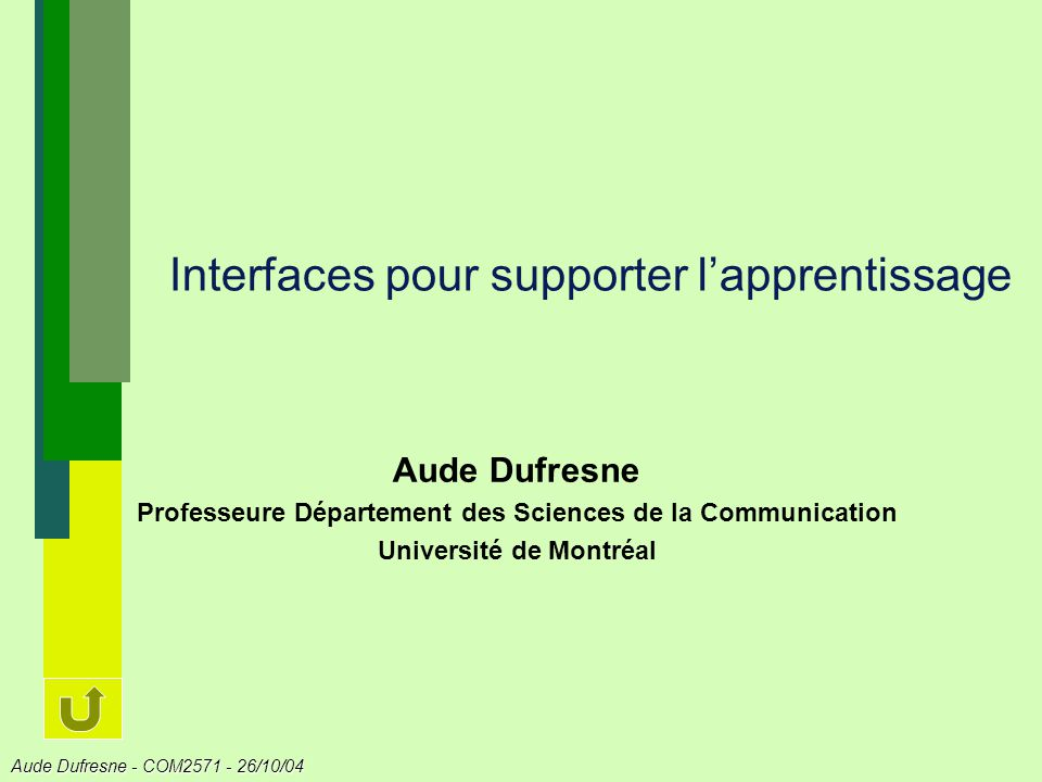 Aude Dufresne - COM2571 - 26/10/04 Interfaces pour supporter lapprentissage Aude Dufresne Professeure Département des Sciences de la Communication Uni
