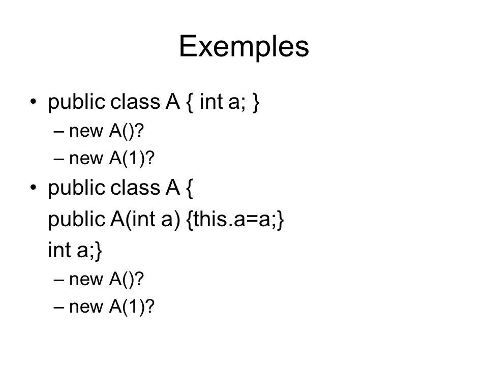 Exemples public class A { int a; } –new A()? –new A(1)? public class A { public A(int a) {this.a=a;} int a;} –new A()? –new A(1)?