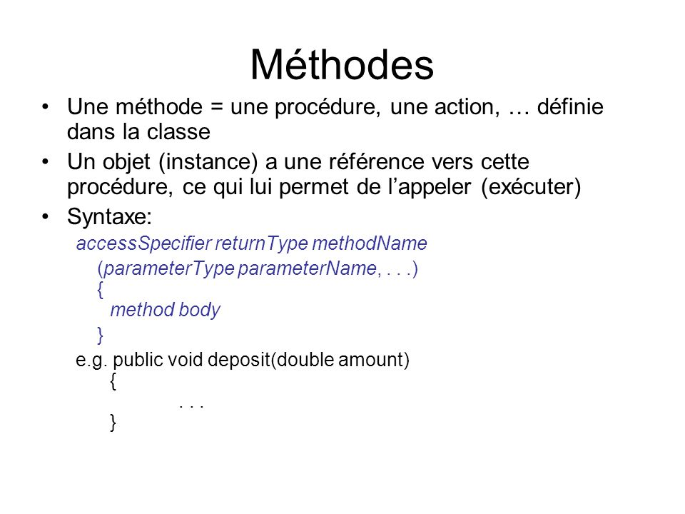 Méthodes Une méthode = une procédure, une action, … définie dans la classe Un objet (instance) a une référence vers cette procédure, ce qui lui permet de lappeler (exécuter) Syntaxe: accessSpecifier returnType methodName (parameterType parameterName,...) { method body } e.g.