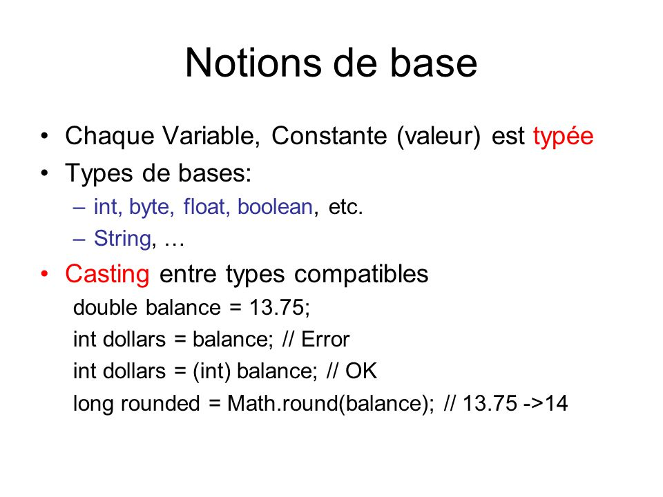 Notions de base Chaque Variable, Constante (valeur) est typée Types de bases: –int, byte, float, boolean, etc. –String, … Casting entre types compatib