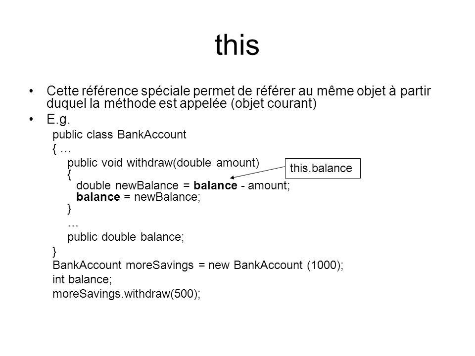 this Cette référence spéciale permet de référer au même objet à partir duquel la méthode est appelée (objet courant) E.g. public class BankAccount { …