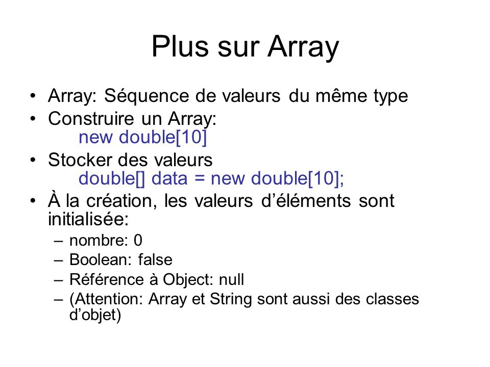 Plus sur Array Array: Séquence de valeurs du même type Construire un Array: new double[10] Stocker des valeurs double[] data = new double[10]; À la cr