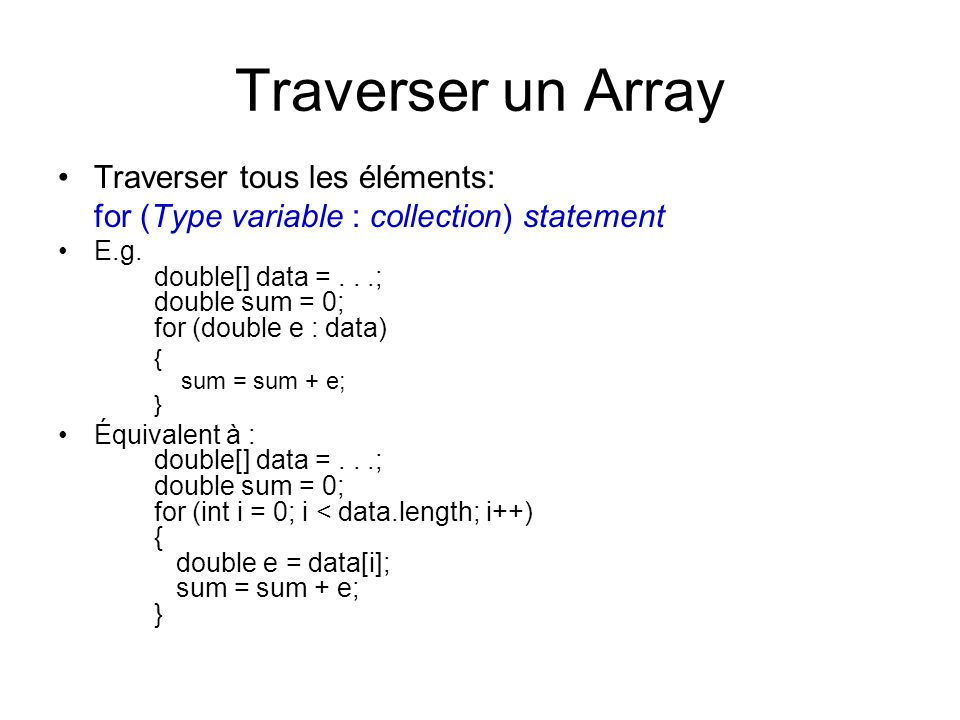 Traverser un Array Traverser tous les éléments: for (Type variable : collection) statement E.g. double[] data =...; double sum = 0; for (double e : da