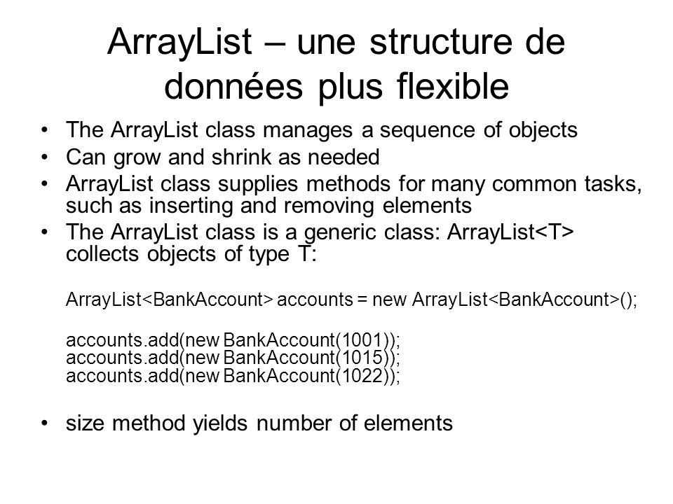 ArrayList – une structure de données plus flexible The ArrayList class manages a sequence of objects Can grow and shrink as needed ArrayList class sup