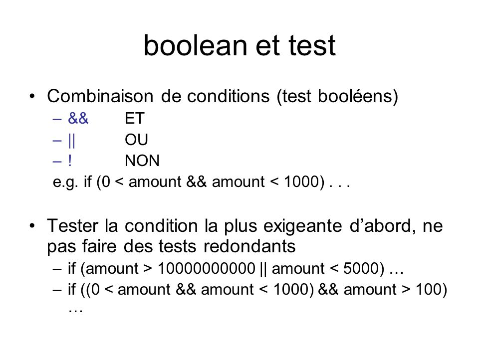 boolean et test Combinaison de conditions (test booléens) –&&ET –|| OU –! NON e.g. if (0 < amount && amount < 1000)... Tester la condition la plus exi