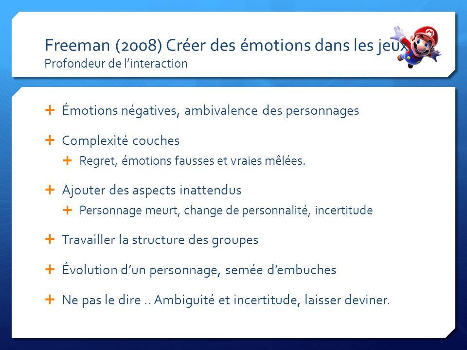 Freeman (2008) Créer des émotions dans les jeux. Profondeur de linteraction Émotions négatives, ambivalence des personnages Complexité couches Regret,