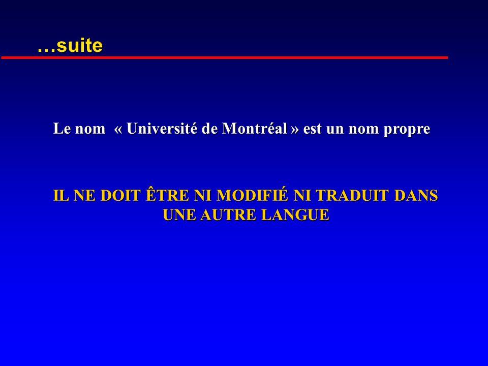 …suite Le nom « Université de Montréal » est un nom propre Le nom « Université de Montréal » est un nom propre IL NE DOIT ÊTRE NI MODIFIÉ NI TRADUIT DANS UNE AUTRE LANGUE