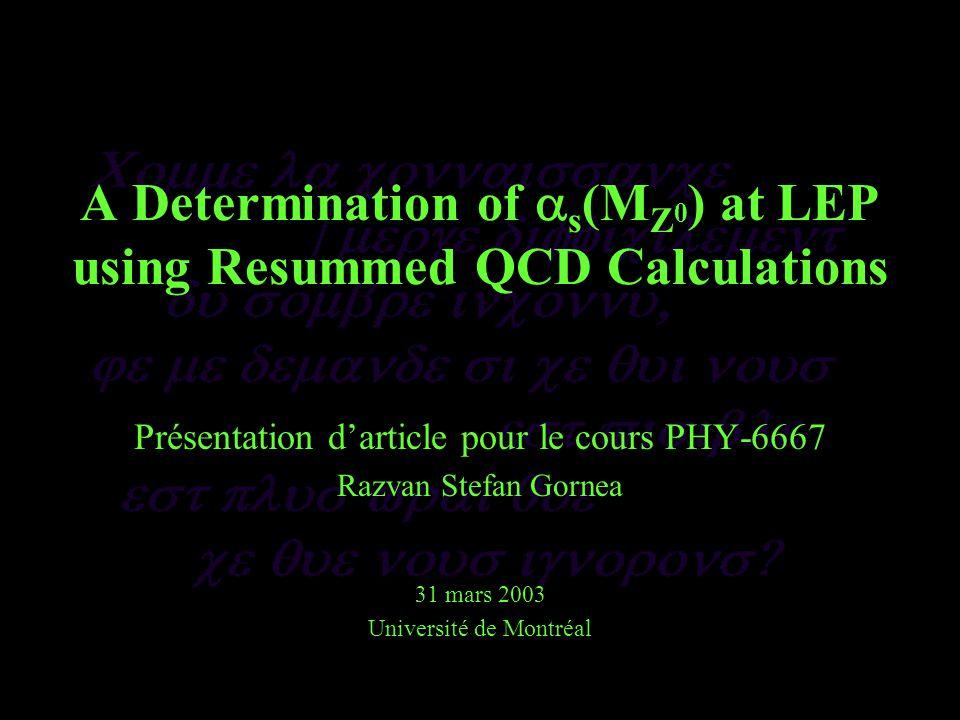 Évaluation du s Finalement le « fit » des calculs aux données –NLLA + O(as2) et O(as2) –corrections dues à la hadronisation doivent être uniformes sur la plage du « fit » ainsi que leur dépendance aux différents modèles doit être faible –on recherche un 2 « raisonnable » : les contributions au 2 viennent de lensemble des points et non des quelques points dominants –erreurs statistiques et « limite des Monte Carlo » considérées mais pas les systématiques ou théoriques sur les coefficients calculés Une série avec x = 1 et une autre avec x libre (dans ce dernier cas le paramètre est utilisé pour convertir le résultat à M Z 0 ) Ox << 1 parce que des contributions significatives des ordres supérieurs sont perdues mais lapproximation NLLA + O( s 2 ) élimine les x très petits ln(R)-matching favorisé pour des considérations théoriques