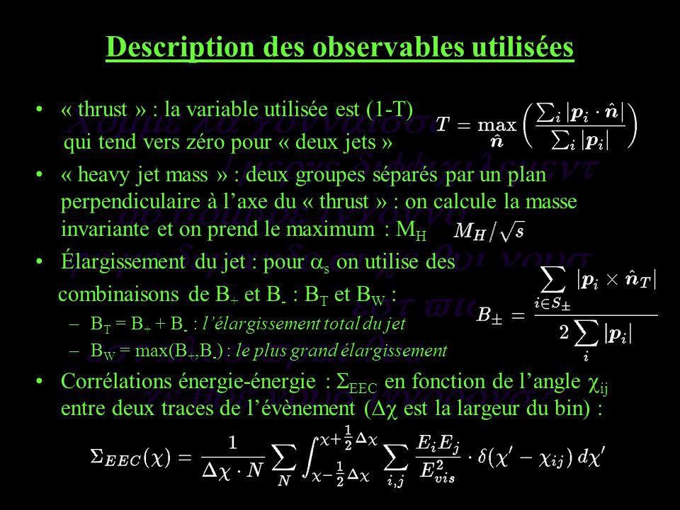 Description des observables utilisées « thrust » : la variable utilisée est (1-T) qui tend vers zéro pour « deux jets » « heavy jet mass » : deux groupes séparés par un plan perpendiculaire à laxe du « thrust » : on calcule la masse invariante et on prend le maximum : M H Élargissement du jet : pour s on utilise des combinaisons de B + et B - : B T et B W : –B T = B + + B - : lélargissement total du jet –B W = max(B +,B - ) : le plus grand élargissement Corrélations énergie-énergie : EEC en fonction de langle ij entre deux traces de lévènement ( est la largeur du bin) :