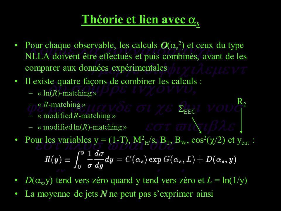 Théorie et lien avec s OPour chaque observable, les calculs O( s 2 ) et ceux du type NLLA doivent être effectués et puis combinés, avant de les comparer aux données expérimentales Il existe quatre façons de combiner les calculs : –« ln(R)-matching » –« R-matching » –« modified R-matching » –« modified ln(R)-matching » Pour les variables y = (1-T), M 2 H /s, B T, B W, cos 2 ( /2) et y cut : D( s,y) tend vers zéro quand y tend vers zéro et L = ln(1/y) NLa moyenne de jets N ne peut pas sexprimer ainsi EEC R2R2