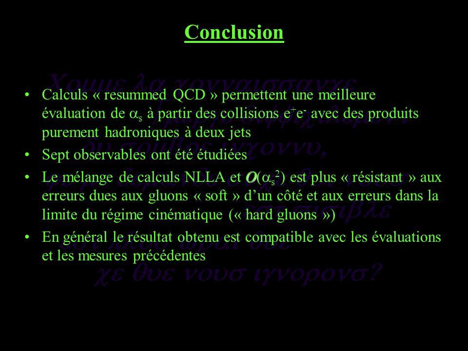 Conclusion Calculs « resummed QCD » permettent une meilleure évaluation de s à partir des collisions e + e - avec des produits purement hadroniques à deux jets Sept observables ont été étudiées OLe mélange de calculs NLLA et O( s 2 ) est plus « résistant » aux erreurs dues aux gluons « soft » dun côté et aux erreurs dans la limite du régime cinématique (« hard gluons ») En général le résultat obtenu est compatible avec les évaluations et les mesures précédentes