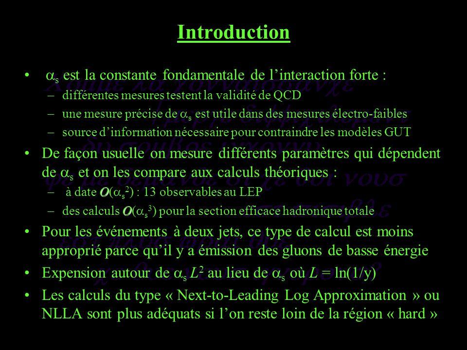 Introduction s est la constante fondamentale de linteraction forte : –différentes mesures testent la validité de QCD –une mesure précise de s est utile dans des mesures électro-faibles –source dinformation nécessaire pour contraindre les modèles GUT De façon usuelle on mesure différents paramètres qui dépendent de s et on les compare aux calculs théoriques : O – à date O( s 2 ) : 13 observables au LEP O –des calculs O( s 3 ) pour la section efficace hadronique totale Pour les événements à deux jets, ce type de calcul est moins approprié parce quil y a émission des gluons de basse énergie Expension autour de s L 2 au lieu de s où L = ln(1/y) Les calculs du type « Next-to-Leading Log Approximation » ou NLLA sont plus adéquats si lon reste loin de la région « hard »