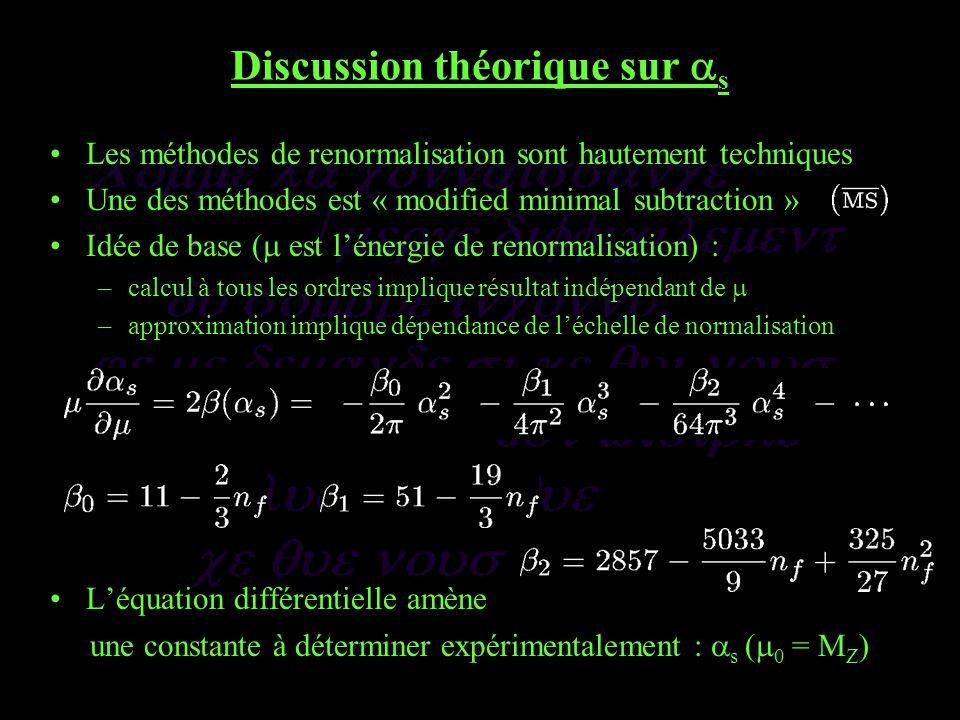 Discussion théorique sur s Les méthodes de renormalisation sont hautement techniques Une des méthodes est « modified minimal subtraction » Idée de base ( est lénergie de renormalisation) : –calcul à tous les ordres implique résultat indépendant de –approximation implique dépendance de léchelle de normalisation Léquation différentielle amène une constante à déterminer expérimentalement : s ( 0 = M Z )