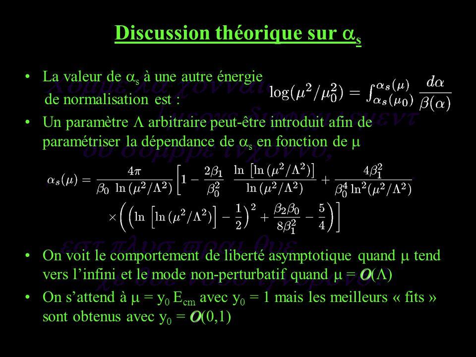 Discussion théorique sur s La valeur de s à une autre énergie de normalisation est : Un paramètre arbitraire peut-être introduit afin de paramétriser la dépendance de s en fonction de OOn voit le comportement de liberté asymptotique quand tend vers linfini et le mode non-perturbatif quand = O( ) OOn sattend à = y 0 E cm avec y 0 = 1 mais les meilleurs « fits » sont obtenus avec y 0 = O( )