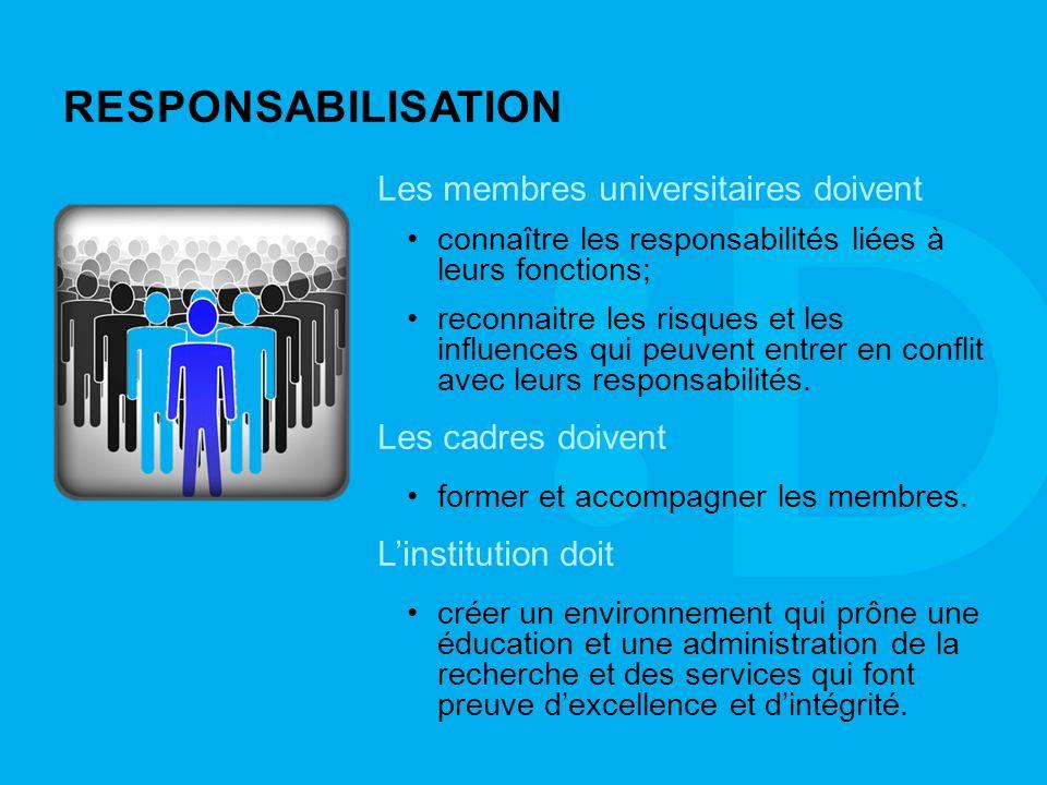 RESPONSABILISATION Les membres universitaires doivent connaître les responsabilités liées à leurs fonctions; reconnaitre les risques et les influences qui peuvent entrer en conflit avec leurs responsabilités.