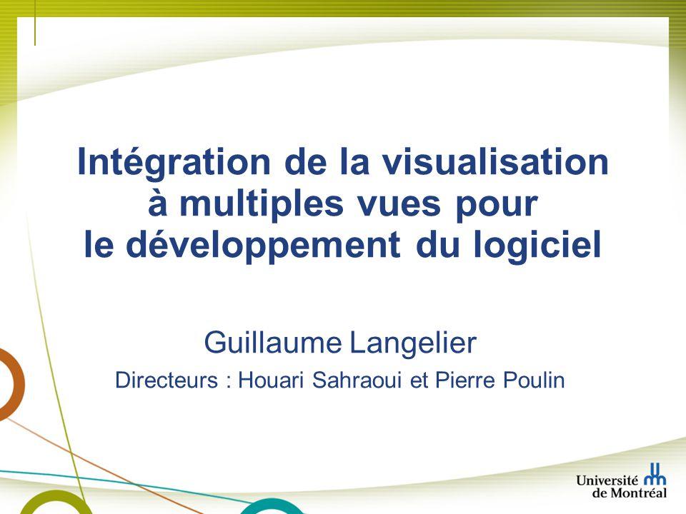 Intégration de la visualisation à multiples vues pour le développement du logiciel Guillaume Langelier Directeurs : Houari Sahraoui et Pierre Poulin