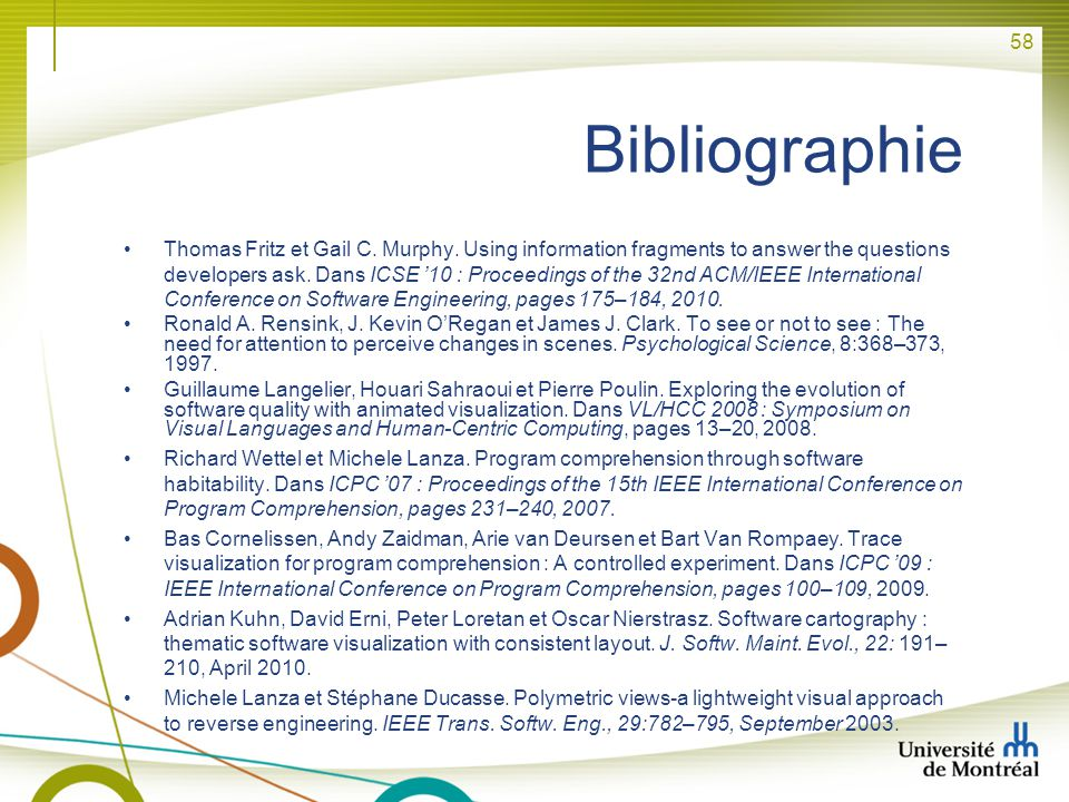 58 Bibliographie Thomas Fritz et Gail C. Murphy. Using information fragments to answer the questions developers ask. Dans ICSE 10 : Proceedings of the