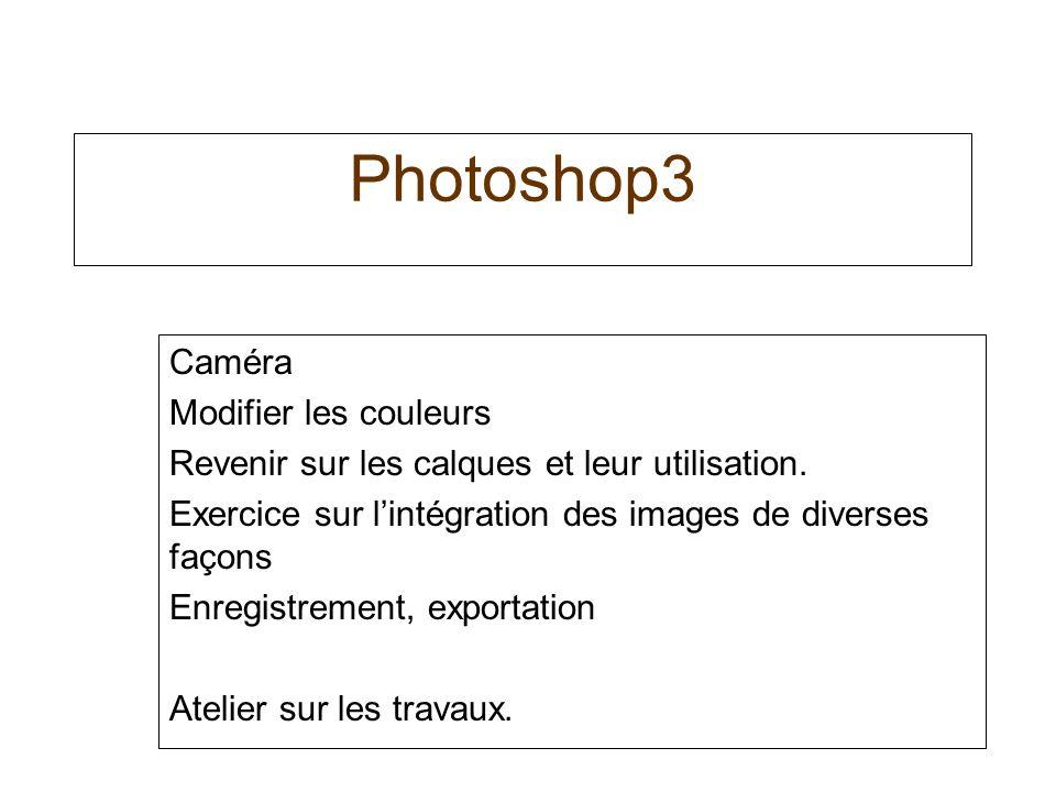 Photoshop3 Caméra Modifier les couleurs Revenir sur les calques et leur utilisation.