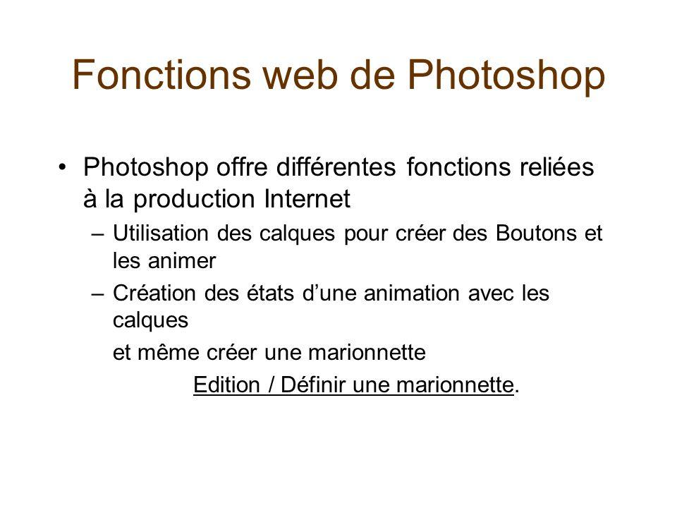 Fonctions web de Photoshop Photoshop offre différentes fonctions reliées à la production Internet –Utilisation des calques pour créer des Boutons et les animer –Création des états dune animation avec les calques et même créer une marionnette Edition / Définir une marionnetteEdition / Définir une marionnette.