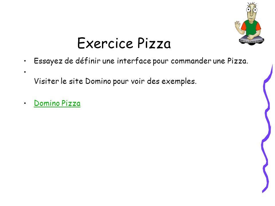 Exercice Pizza Essayez de définir une interface pour commander une Pizza. Visiter le site Domino pour voir des exemples. Domino Pizza