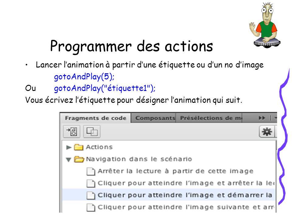 Programmer des actions Lancer lanimation à partir dune étiquette ou dun no dimage gotoAndPlay(5); Ou gotoAndPlay( étiquette1 ); Vous écrivez létiquette pour désigner lanimation qui suit.