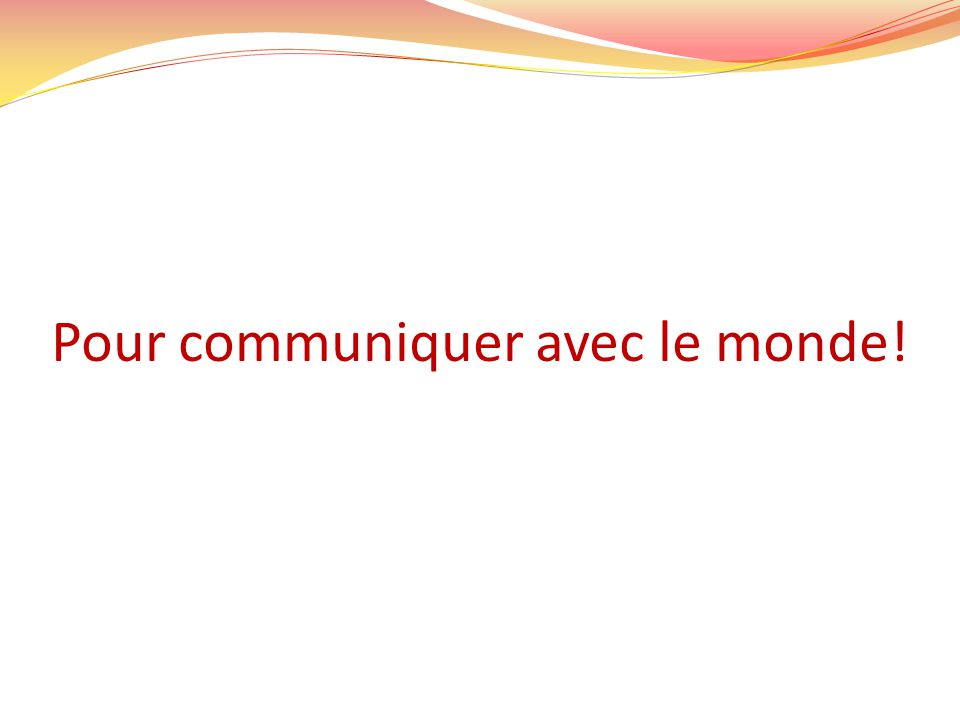 Pour communiquer avec le monde!