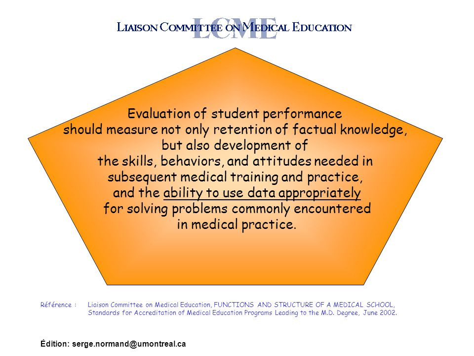 Édition: serge.normand@umontreal.ca Evaluation of student performance should measure not only retention of factual knowledge, but also development of the skills, behaviors, and attitudes needed in subsequent medical training and practice, and the ability to use data appropriately for solving problems commonly encountered in medical practice.